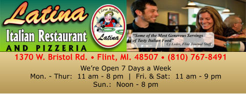 """Some of the Most Generous Servings of Tasty Italian Food"" Cy Leder, Flint Journal Staff 1370 W. Bristol Rd. • Flint, MI. 48507 • (810) 767-8491 We're Open 7 Days a WeekMon. - Thur:  11 am - 8 pm  